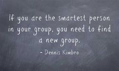 If you are the smartest person in your group, you need to find a new group.