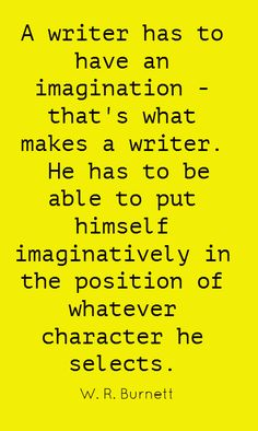 A writer has to have an imagination - that's what...