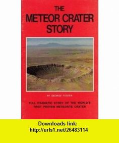 The Meteor Crater Story The Full Dramatic Story of the Worlds First Proven Meteorite Crater George Foster ,   ,  , ASIN: B000KROAV8 , tutorials , pdf , ebook , torrent , downloads , rapidshare , filesonic , hotfile , megaupload , fileserve