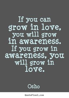 Osho picture quote - If you can grow in love, you will grow in awareness. if you grow.. - Love quotes