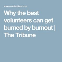 Why the best volunteers can get burned by burnout | The Tribune