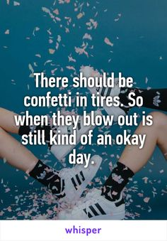 There should be confetti in tires. So when they blow out is still kind of an okay day.