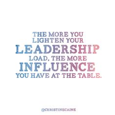 The more you lighten your leadership load, the more influence you have at the table.
