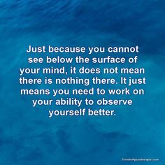 Just because you cannot see below the surface of your mind, it does not mean there is nothing there. It just means you need to work on your ability to observe yourself better.