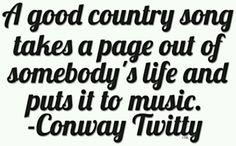 """Country song takes a page out of somebody's Life and puts it to music.""~~Conway Twitty"