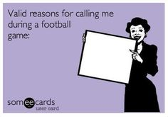 Free and Funny Sports Ecard: Valid reasons for calling me during a football game: Create and send your own custom Sports ecard. Alabama Football, Football Fans, Football Season, Lsu, Football Parties, Football Humor, College Football, Football Sayings, Pittsburgh Steelers