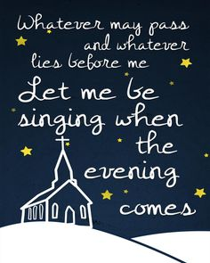 Whatever may pass and whatever lies before me, let me be singing when the evening comes. Christian, song lyrics, uplifting