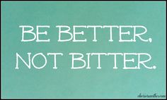 Be Better, Not Bitter.
