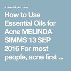 How to Use Essential Oils for Acne MELINDA SIMMS   13 SEP 2016 For most people, acne first appears when we hit puberty--but doesn't always go away when we become adults. There are so many products out there for both teenagers and adults that claim to remove this acne. In addition to all the things going on with our bodies, acne just makes it worse. As if we weren't worried enough about appearances, acne may make us ashamed.  1 Unusual Tip to Eliminate Acne Forever  Beautiful, clear skin in…