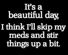 It's a beautiful day, think I'll skip my meds and stir things up a bit