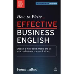 How to Write Effective Business English, 2nd Edition - Excel at E-Mail, Social Media and All Your Professional Communications