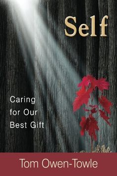 "Self: Caring for Our Best Gift by Tom Owen-Towle. Our very being is God's gift to us. Caring for our self is our best way of saying ""Thank You!""  We possess minds, bodies, spirits, hearts, souls, and consciences, and each of these six distinct realms of the self must be tended daily in one manner or another. Nurturing the whole self is the most important job we have as earthlings."