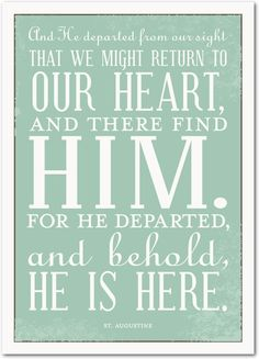 And He departed from our sight that we might return to our heart, and there find Him. For he departed, and behold, He is here.  St. Augustine  Treat.com