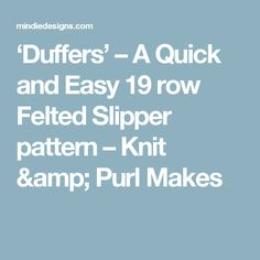 'Duffers' – A Quick and Easy 19 row Felted Slipper pattern Felted Slippers Pattern, The Row, Knitting Patterns, Amp, Knit Patterns, Knitting Stitch Patterns, Loom Knitting Patterns