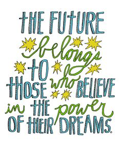 the future belongs to those who believe in the power of their dreams!  great for art journal