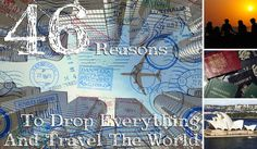 46 Reasons To Drop Everything And Travel The World... They make it sound so easy lol