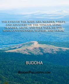 ''The evils of the body are, murder, theft, and adultery; of the tongue, lying, slander, abuse, and idle talk; of the mind, covetousness, hatred, and error.'' - Buddha - http://buddhaphilosophy.com/?p=488
