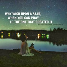 Why wish upon a star, when you can pray to the one that created it