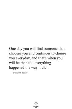 One day you will find someone that chooses you and continues to choose you everyday, and that's when you will be thankful everything happened the way it did. quotes One Day You Will Find Someone That Chooses You And Continues To Choose You Everyday Choose Me Quotes, Love Quotes For Him, Quotes To Live By, You Make Me Happy Quotes, You And Me Quotes, Thankful Quotes For Him, Quotes About Being Happy, You Choose, Change Quotes