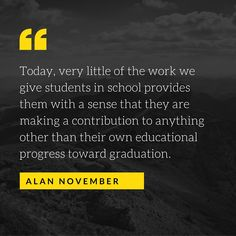 Today, very little of the work we give students in school provides them with a sense that they are making a contribution to anything other than their own educational progress toward graduation.