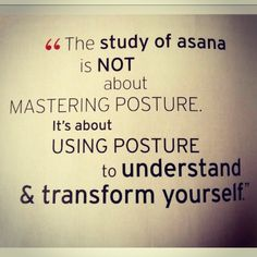 """The study of asana is not about mastering the posture..."""