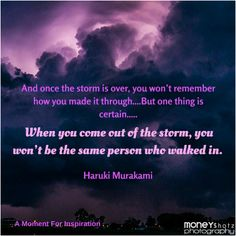 And once the storm is over, you won't remember how you made it through, how you managed to survive. You won't even be sure, whether the storm is really over. But one thing is certain...When you come out of the storm, you won't be the same person who walked in - Haruki Murakami