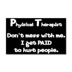 Physical therapist - don't mess with me I get paid to hurt people Physical Therapy Quotes, Physical Therapy School, Physical Therapist, Pilates, Blabla, Therapist Office, Dont Mess With Me, Medical Humor, Funny Medical
