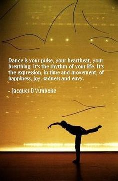 Quote: Dance is your pulse, your heartbeat, your breathing. It's the rhythm of your life. It's expression, in time and movement, of happiness, joy, sadness and envy #dancequotes