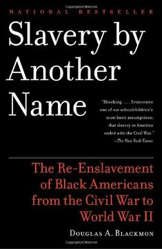 "Slavery by Another Name: The Re-Enslavement of Black Americans from the Civil War to World War II by Douglas A. Blackmon. brings to light one of the most shameful chapters in American history—an ""Age of Neoslavery"" that thrived from the aftermath of the Civil War through the dawn of World War II.Using a vast record of original documents and personal narratives,  http://www.amazon.com/dp/0385722702/ref=cm_sw_r_pi_dp_owB-vb16NQ9DM"