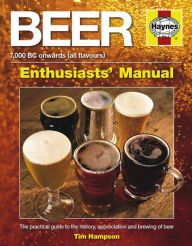 Beer Manual: The practical guide to the history, appreciation and brewing of beer - 7,000 BC onwards (all flavours)