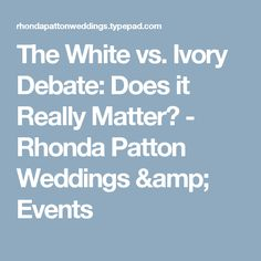 The White vs. Ivory Debate: Does it Really Matter? - Rhonda Patton Weddings & Events