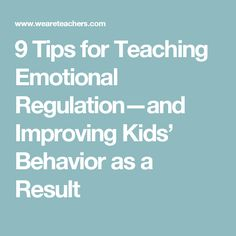 9 Tips for Teaching Emotional Regulation—and Improving Kids' Behavior as a Result