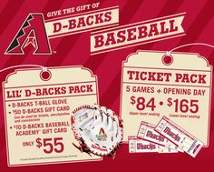 "Arizona Diamondbacks - ""Lil D-backs"" Pack includes D-backs T-ball glove, $50 D-backs gift card and $10 D-backs Baseball Academy gift card for only $55. Ticket Pack includes 5 games plus Opening Day. Upper-level seating for $84 or lower-level seating for $165."