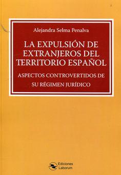 La Expulsión de extranjeros del territorio español : aspectos controvertidos de su régimen jurídico / Alejandra Selma Penalva
