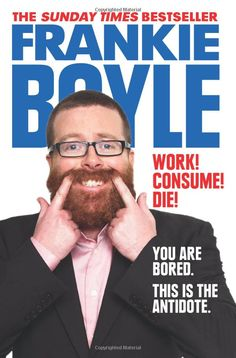Work! Consume! Die!: Amazon.co.uk: Frankie Boyle: 9780007426799: Books