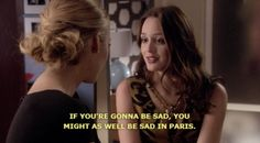 If you're gonna be sad, you might as well be sad in Paris.