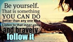 Be Yourself. That is something You Can Do better than anyone else. Listen to that inner voice and Bravely follow it. - #Be #You #Beautiful