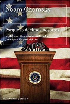 Porque lo decimos nosotros : ideal democrático, estrategias de poder y manipulación en el siglo XXI / Noam Chomsky