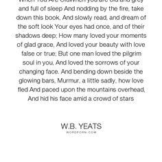 """W.B. Yeats - """"When You Are OldWhen you are old and grey and full of sleep And nodding by the fire,..."""". poetry, ageing, love"""