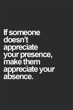 if someone doesn't appreciate your presence make them appreciate your absence.