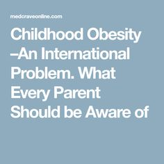 Childhood Obesity –An International Problem. What Every Parent Should be Aware of