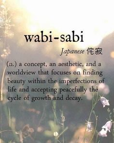 this has been my design/life goals since Japan. wabi-sabi [Japanese 侘寂] ~ (n.) a concept, an aesthetic, and a worldview that focuses on finding beauty within the imperfections of life and accepting peacefully the cycle of growth and decay. Unusual Words, Rare Words, Unique Words, New Words, Cool Words, Pretty Words, Beautiful Words, Beautiful Japanese Words, Beautiful Pictures