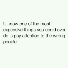 u know one of the most expensive things you could ever do is pay attention to the wrong people.