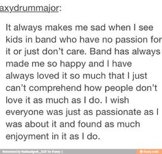 It also makes me sad when kids are only in band because they say their parents force them to be in it. Those are the ones without passion.