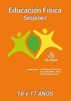 Educación física : sesiones : 16 y 17 años / coordinadores, José Manuel Pérez Feito, Ana Isabel Núñez Vivas, Daniel Delgado López ; autores, José Manuel Pérez Feito... [et al.]