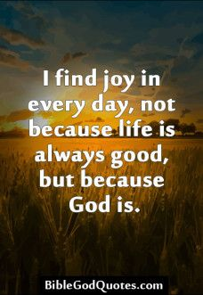I find joy in every day, not because life is always good, but because God is. AMEN! Bible and God Quotes