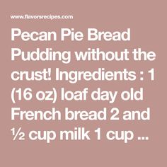Pecan Pie Bread Pudding without the crust! Ingredients : 1 (16 oz) loaf day old French bread 2 and ½ cup milk 1 cup half & half 4 eggs, lightly beaten 1 cup granulated sugar 1 Tablespoon vanilla ⅛ teaspoon salt ½ cup butter,