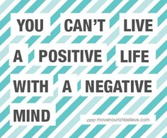 You can't live a positive life with a negative mind