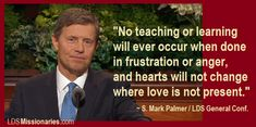 """""""No teaching or learning will ever occur when done in frustration or anger, and no hearts will ever be changed where love is not present."""" ~ S. Mark Palmer ❤ #lds #ldsconf #April2017 #missionarywork #parenthood"""