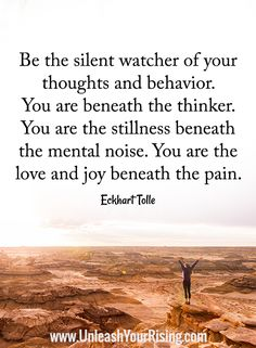Be the silent watcher of your thoughts & behavior. You are beneath the thinker. You are the stillness beneath the mental noise. You are the love & joy beneath the pain. -Eckhart Tolle
